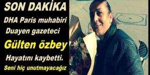 DHA Paris muhabiri Duayen gazeteci Gülten özbey hayatını kaybetti.